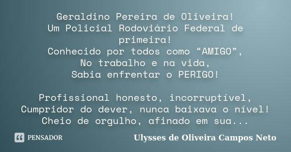 """Geraldino Pereira de Oliveira! Um Policial Rodoviário Federal de primeira! Conhecido por todos como """"AMIGO"""", No trabalho e na vida, Sabia enfrentar o PERIGO! Pr... Frase de Ulysses de Oliveira Campos Neto."""