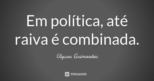 Em política,até raiva é combinada.... Frase de Ulysses Guimarães.