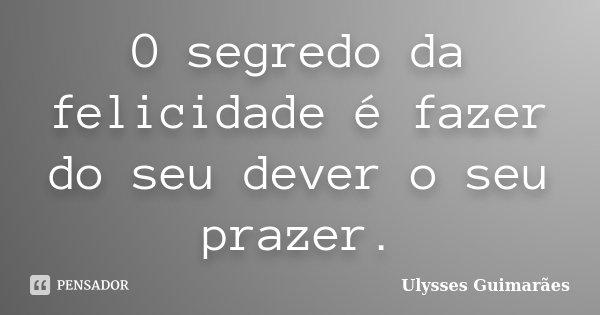 O segredo da felicidade é fazer do seu dever o seu prazer.... Frase de Ulysses Guimarães.