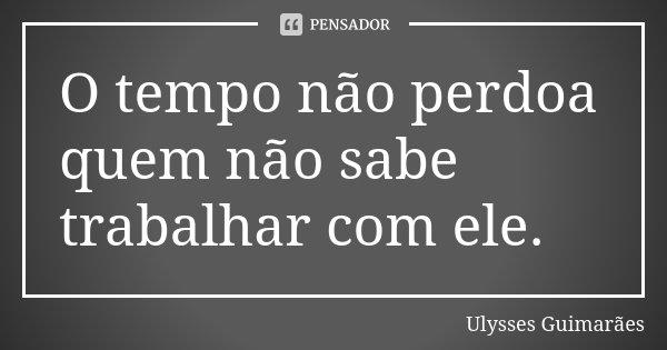 O tempo não perdoa quem não sabe trabalhar com ele.... Frase de Ulysses Guimarães.
