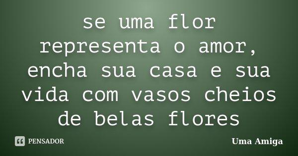 se uma flor representa o amor, encha sua casa e sua vida com vasos cheios de belas flores... Frase de uma amiga.