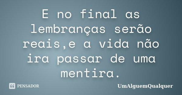 E no final as lembranças serão reais,e a vida não ira passar de uma mentira.... Frase de UmAlguemQualquer.