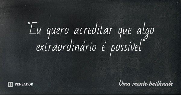 """""""Eu quero acreditar que algo extraordinário é possível""""... Frase de Uma mente brilhante."""