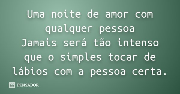 Uma noite de amor com qualquer pessoa Jamais será tão intenso que o simples tocar de lábios com a pessoa certa.... Frase de Desconhecido.
