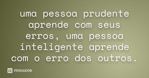 uma pessoa prudente aprende com seus erros, uma pessoa inteligente aprende com o erro dos outros.... Frase de Desconhecido.