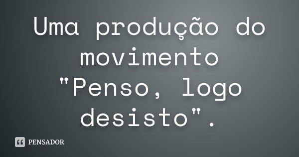 """Uma produção do movimento """"Penso, logo desisto"""".... Frase de Desconhecido."""