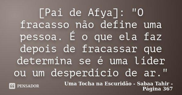 """[Pai de Afya]: """"O fracasso não define uma pessoa. É o que ela faz depois de fracassar que determina se é uma líder ou um desperdício de ar.""""... Frase de Uma Tocha na Escuridão - Sabaa Tahir - Página 367."""