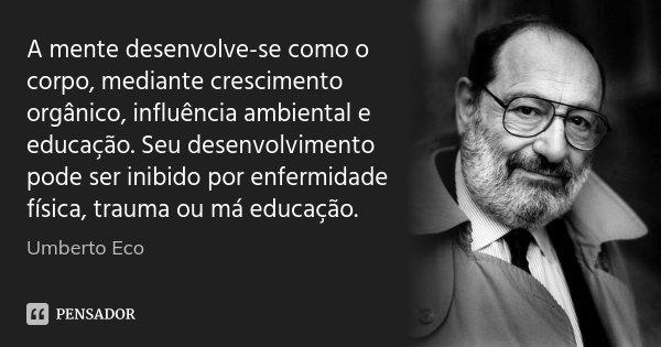 A mente desenvolve-se como o corpo, mediante crescimento orgânico, influência ambiental e educação. Seu desenvolvimento pode ser inibido por enfermidade física,... Frase de Umberto Eco.