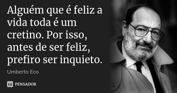 Alguém que é feliz a vida toda é um cretino. Por isso, antes de ser feliz, prefiro ser inquieto.... Frase de Umberto Eco.