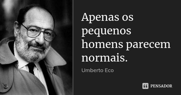 Apenas os pequenos homens parecem normais.... Frase de Umberto Eco.
