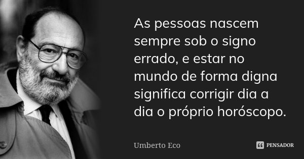 As pessoas nascem sempre sob o signo errado, e estar no mundo de forma digna significa corrigir dia a dia o próprio horóscopo.... Frase de Umberto Eco.