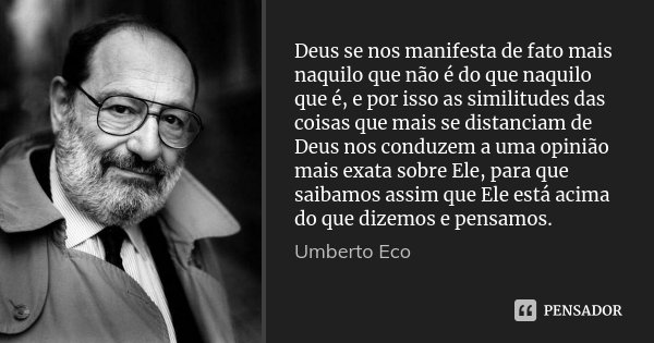 Deus se nos manifesta de fato mais naquilo que não é do que naquilo que é, e por isso as similitudes das coisas que mais se distanciam de Deus nos conduzem a um... Frase de Umberto Eco.