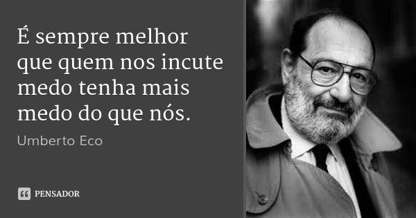É sempre melhor que quem nos incute medo tenha mais medo do que nós.... Frase de Umberto Eco.