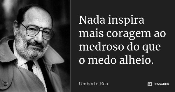 Nada inspira mais coragem ao medroso do que o medo alheio.... Frase de Umberto Eco.