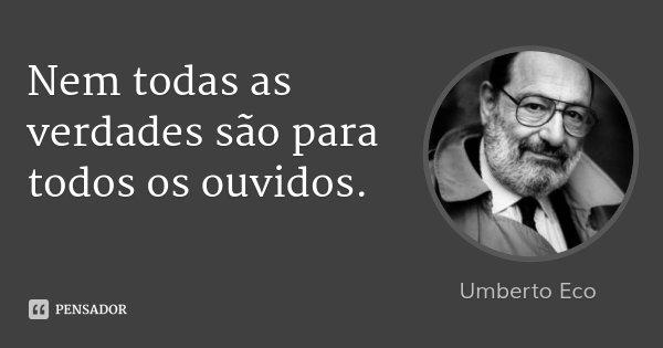 Nem todas as verdades são para todos os ouvidos.... Frase de Umberto Eco.
