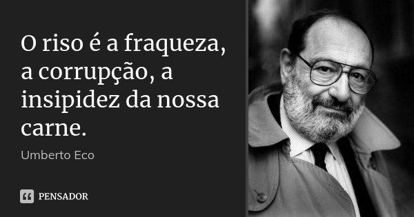 O riso é a fraqueza, a corrupção, a insipidez da nossa carne.... Frase de Umberto Eco.