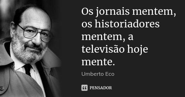 Os jornais mentem, os historiadores mentem, a televisão hoje mente.... Frase de Umberto Eco.