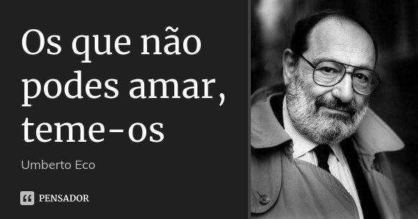 Os que não podes amar, teme-os... Frase de Umberto Eco.