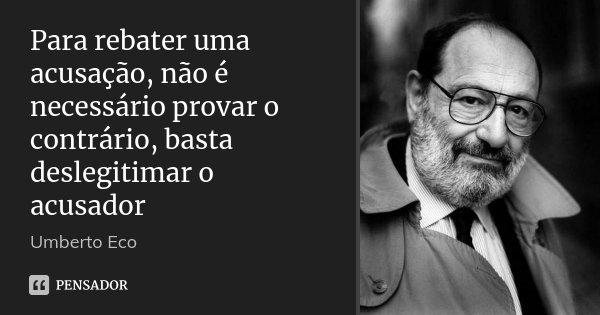 Para rebater uma acusação, não é necessário provar o contrário, basta deslegitimar o acusador... Frase de Umberto Eco.