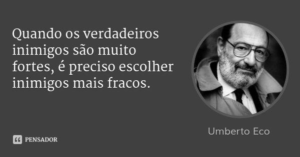 Quando os verdadeiros inimigos são muito fortes, é preciso escolher inimigos mais fracos.... Frase de Umberto Eco.