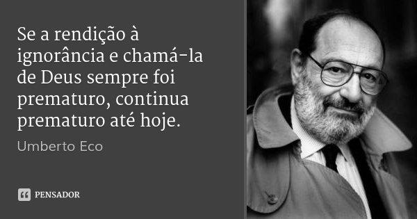 Se a rendição à ignorância e chamá-la de Deus sempre foi prematuro, continua prematuro até hoje.... Frase de Umberto Eco.
