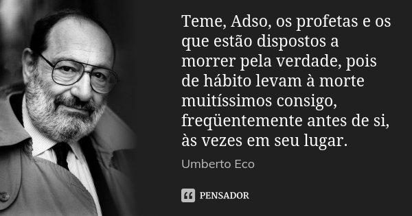 Teme, Adso, os profetas e os que estão dispostos a morrer pela verdade, pois de hábito levam à morte muitíssimos consigo, freqüentemente antes de si, às vezes e... Frase de Umberto Eco.