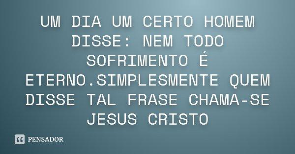 UM DIA UM CERTO HOMEM DISSE: NEM TODO SOFRIMENTO É ETERNO.SIMPLESMENTE QUEM DISSE TAL FRASE CHAMA-SE JESUS CRISTO... Frase de anônimo.