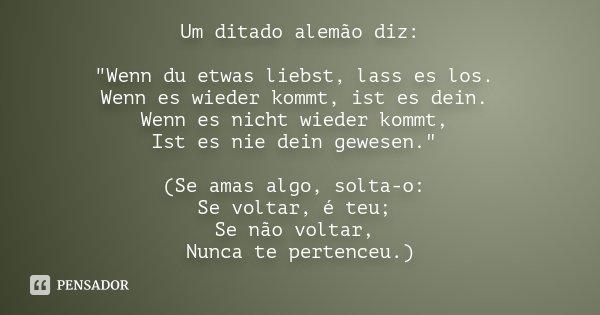 """Um ditado alemão diz: """"Wenn du etwas liebst, lass es los. Wenn es wieder kommt, ist es dein. Wenn es nicht wieder kommt, Ist es nie dein gewesen."""" (Se... Frase de Desconhecido."""