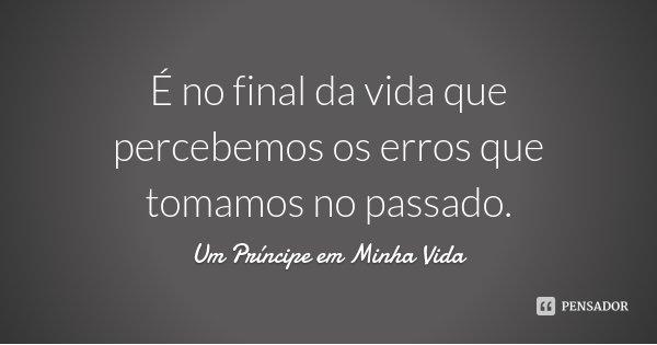 É no final da vida que percebemos os erros que tomamos no passado.... Frase de Um Príncipe em Minha Vida.
