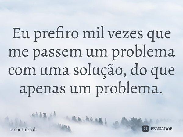 Eu prefiro mil vezes que me passem um problema com uma solução, do que apenas um problema.... Frase de Unbornbard.
