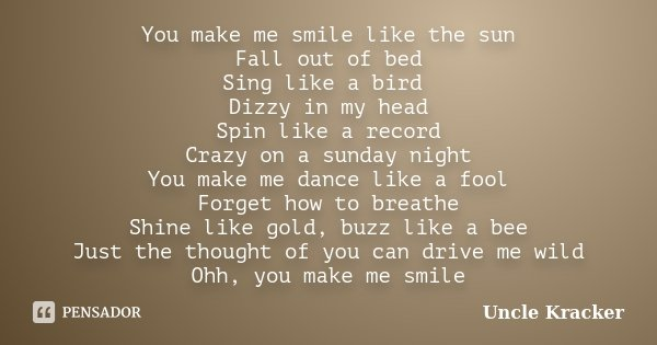You make me smile like the sun Fall out of bed Sing like a bird Dizzy in my head Spin like a record Crazy on a sunday night You make me dance like a fool Forget... Frase de Uncle Kracker.
