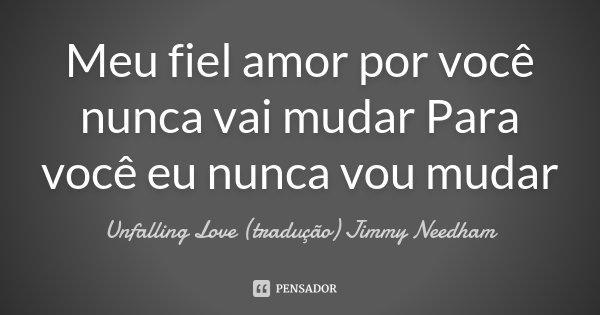 Meu fiel amor por você nunca vai mudar Para você eu nunca vou mudar... Frase de Unfalling Love (tradução) Jimmy Needham.