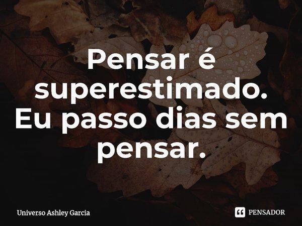 Pensar é superestimado. Eu passo dias sem pensar.... Frase de Universo Ashley Garcia.