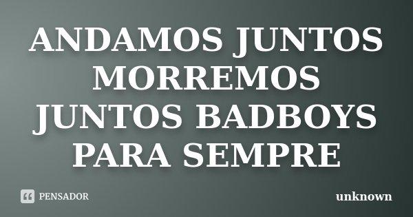 ANDAMOS JUNTOS MORREMOS JUNTOS BADBOYS PARA SEMPRE... Frase de UNKNOWN.