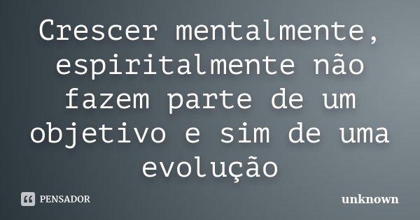 Crescer mentalmente, espiritalmente não fazem parte de um objetivo e sim de uma evolução... Frase de Unknown.
