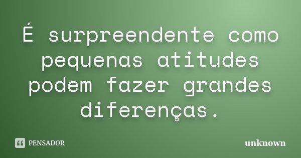É surpreendente como pequenas atitudes podem fazer grandes diferenças.... Frase de Unknown.