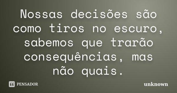 Nossas decisões são como tiros no escuro, sabemos que trarão consequências, mas não quais.... Frase de Unknown.