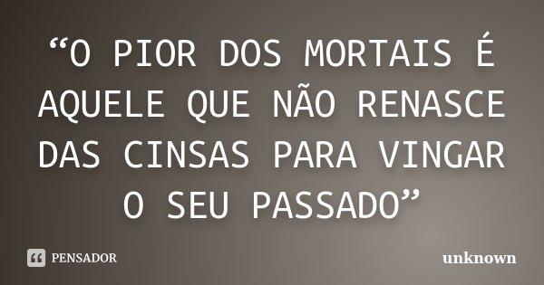 """""""O PIOR DOS MORTAIS É AQUELE QUE NÃO RENASCE DAS CINSAS PARA VINGAR O SEU PASSADO""""... Frase de UNKNOWN."""