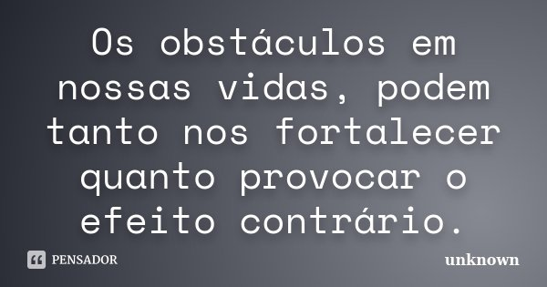 Os obstáculos em nossas vidas, podem tanto nos fortalecer quanto provocar o efeito contrário.... Frase de Unknown.