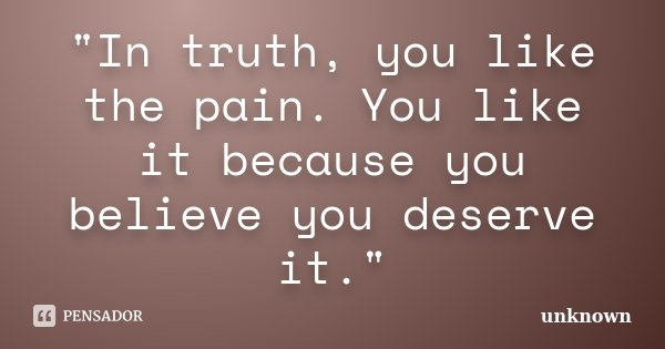 """""""In truth, you like the pain. You like it because you believe you deserve it.""""... Frase de Unknown."""