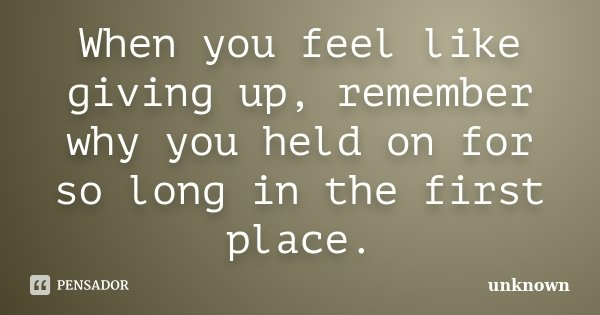 When you feel like giving up, remember why you held on for so long in the first place.... Frase de Unknown.