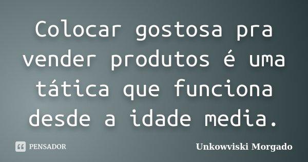 Colocar gostosa pra vender produtos é uma tática que funciona desde a idade media.... Frase de Unkowviski Morgado.