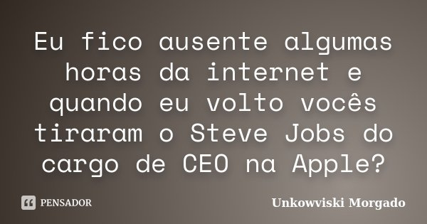 Eu fico ausente algumas horas da internet e quando eu volto vocês tiraram o Steve Jobs do cargo de CEO na Apple?... Frase de Unkowviski Morgado.
