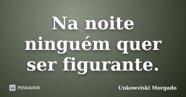 Na noite ninguém quer ser figurante.... Frase de Unkowviski Morgado.