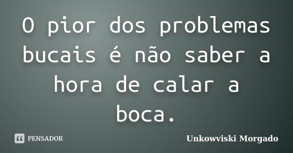 O pior dos problemas bucais é não saber a hora de calar a boca.... Frase de Unkowviski Morgado.