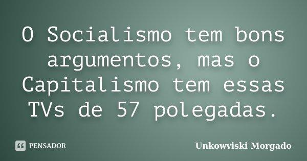 O Socialismo tem bons argumentos, mas o Capitalismo tem essas TVs de 57 polegadas.... Frase de Unkowviski Morgado.
