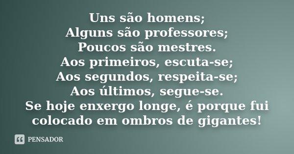 Uns são homens; Alguns são professores; Poucos são mestres. Aos primeiros, escuta-se; Aos segundos, respeita-se; Aos últimos, segue-se. Se hoje enxergo longe, é... Frase de Desconhecido.