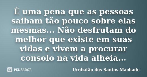 É uma pena que as pessoas saibam tão pouco sobre elas mesmas... Não desfrutam do melhor que existe em suas vidas e vivem a procurar consolo na vida alheia...... Frase de Urubatão dos Santos Machado.