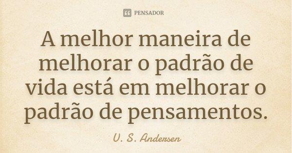 A melhor maneira de melhorar o padrão de vida está em melhorar o padrão de pensamentos.... Frase de U. S. Andersen.