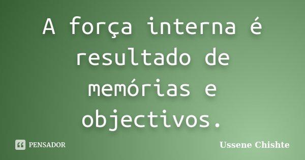A força interna é resultado de memórias e objectivos.... Frase de Ussene Chishte.